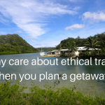 Why care about ethical travel when you plan a getaway?